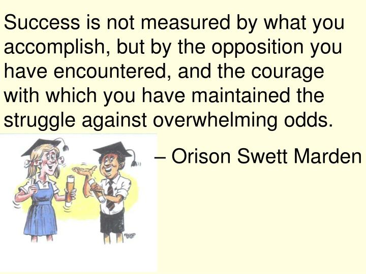 Success is not measured by what you accomplish, but by the opposition you have encountered, and the courage with which you have maintained the struggle against overwhelming odds.