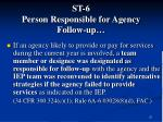st 6 person responsible for agency follow up