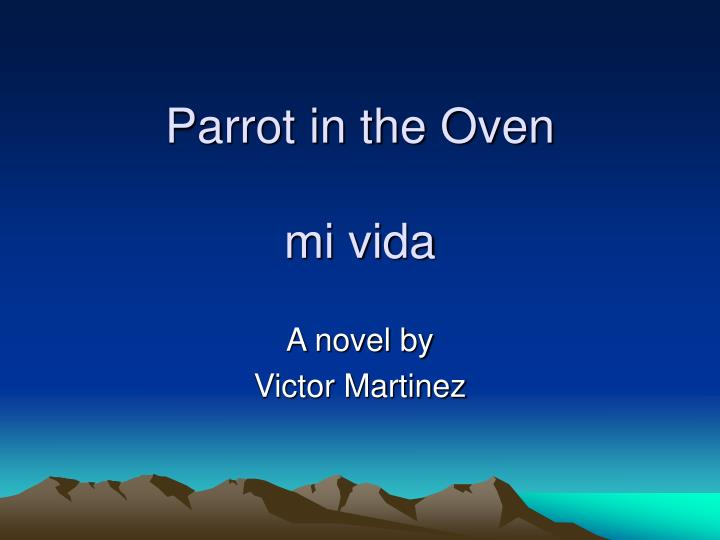 a review of victor martinezs parrot in the oven mi vida Parrot in the oven: mi vida 6,847 words, approx 23 pages parrot in the oven: mi vida by victor martinez victor martinez, the fourth of 12 children, was born into poverty in 1954 and raised in fresno, california.
