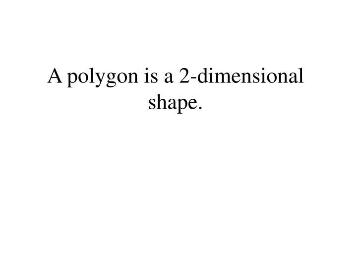 A polygon is a 2 dimensional shape