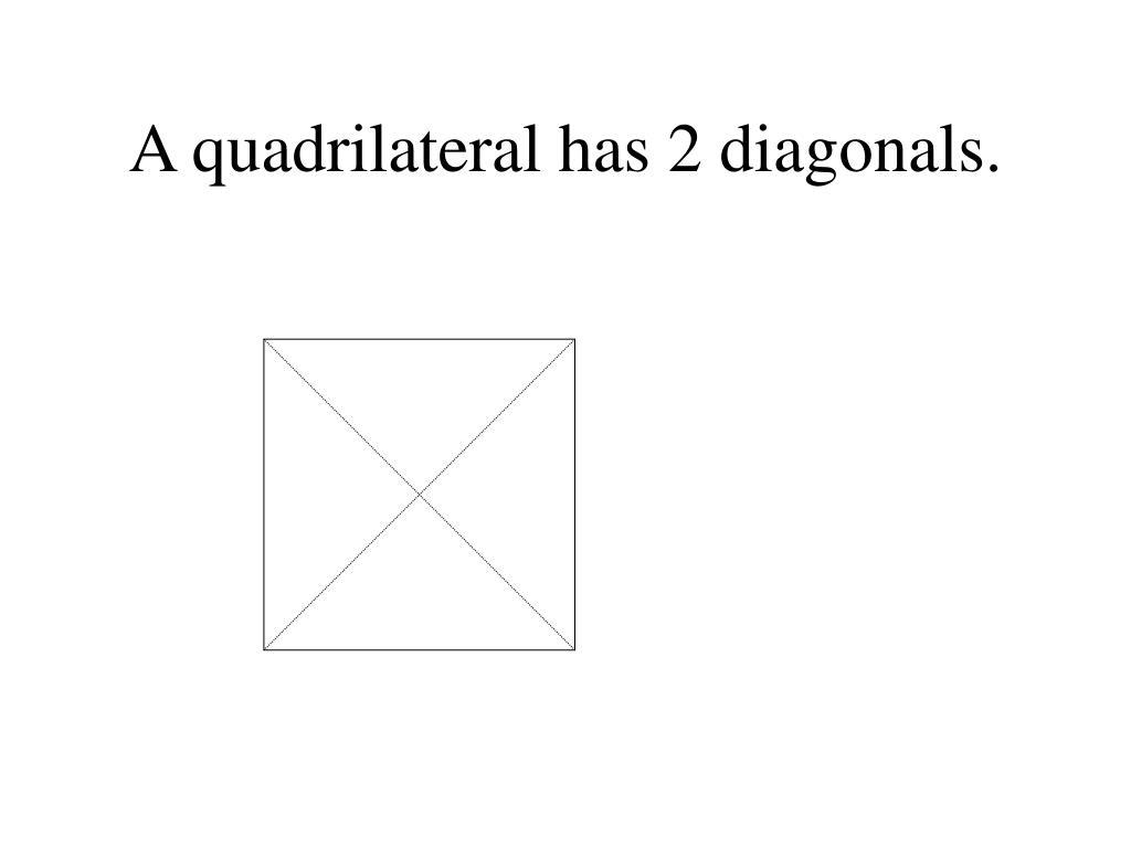 A quadrilateral has 2 diagonals.