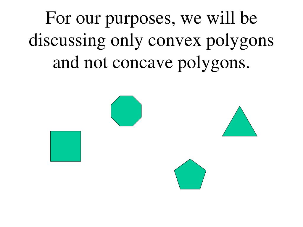 For our purposes, we will be discussing only convex polygons and not concave polygons.