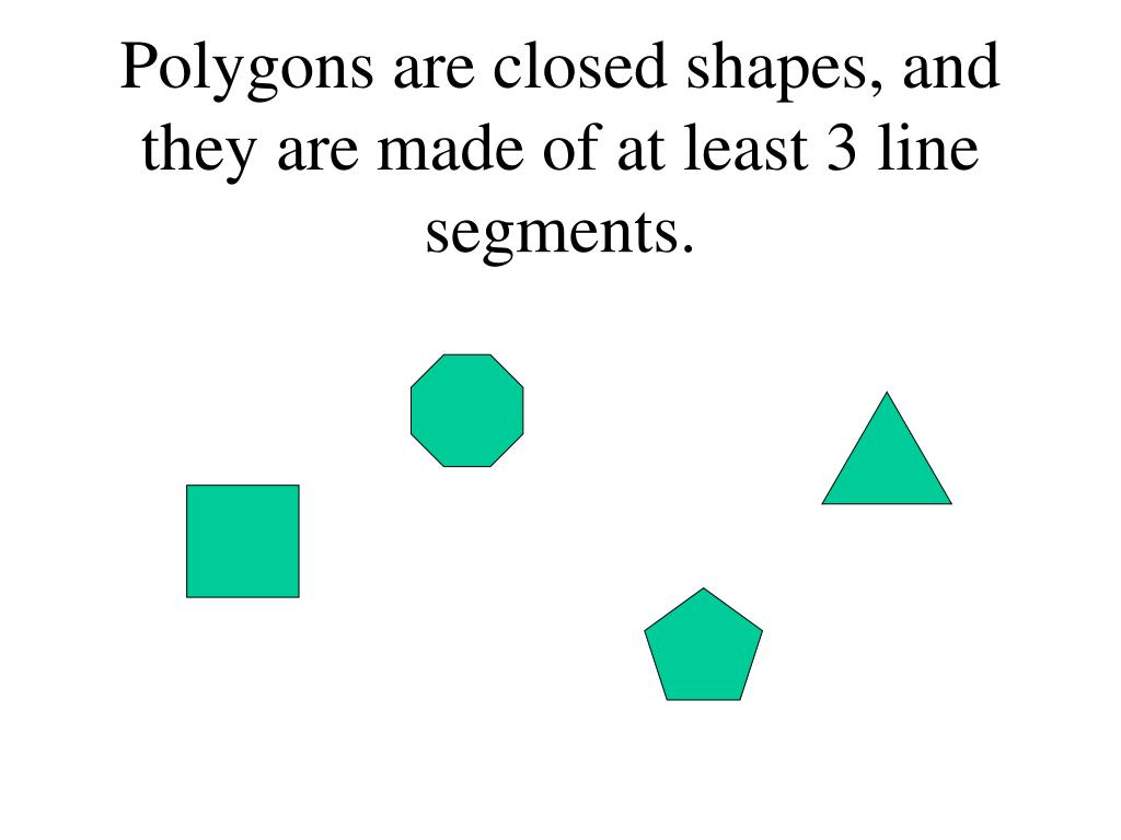 Polygons are closed shapes, and they are made of at least 3 line segments.