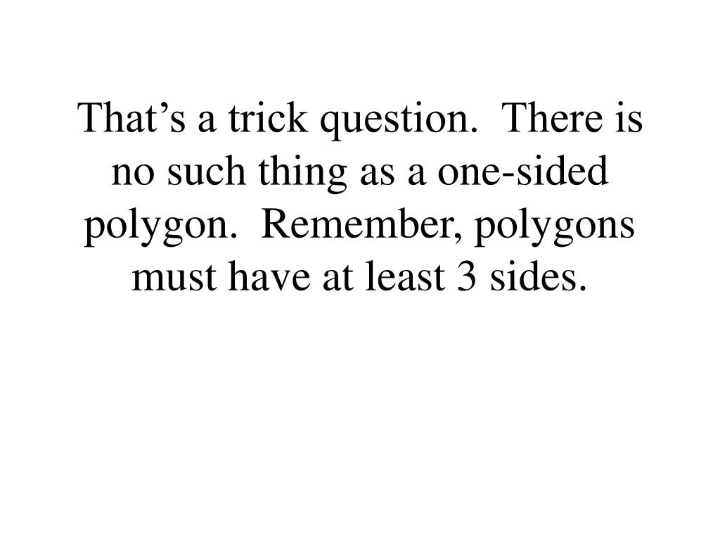 That's a trick question.  There is no such thing as a one-sided polygon.  Remember, polygons must have at least 3 sides.