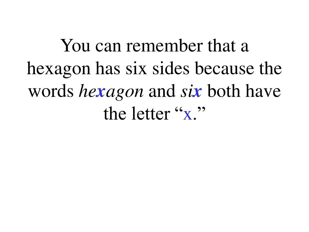 You can remember that a hexagon has six sides because the words