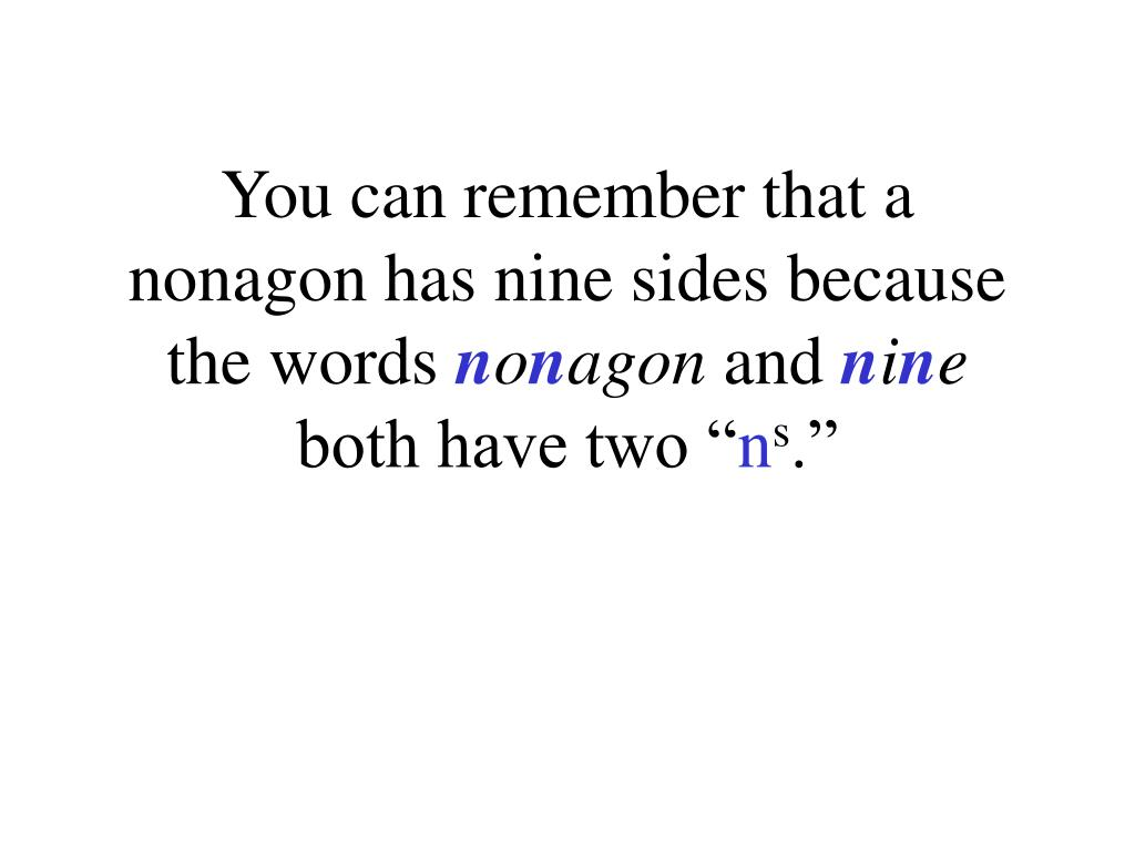 You can remember that a nonagon has nine sides because the words