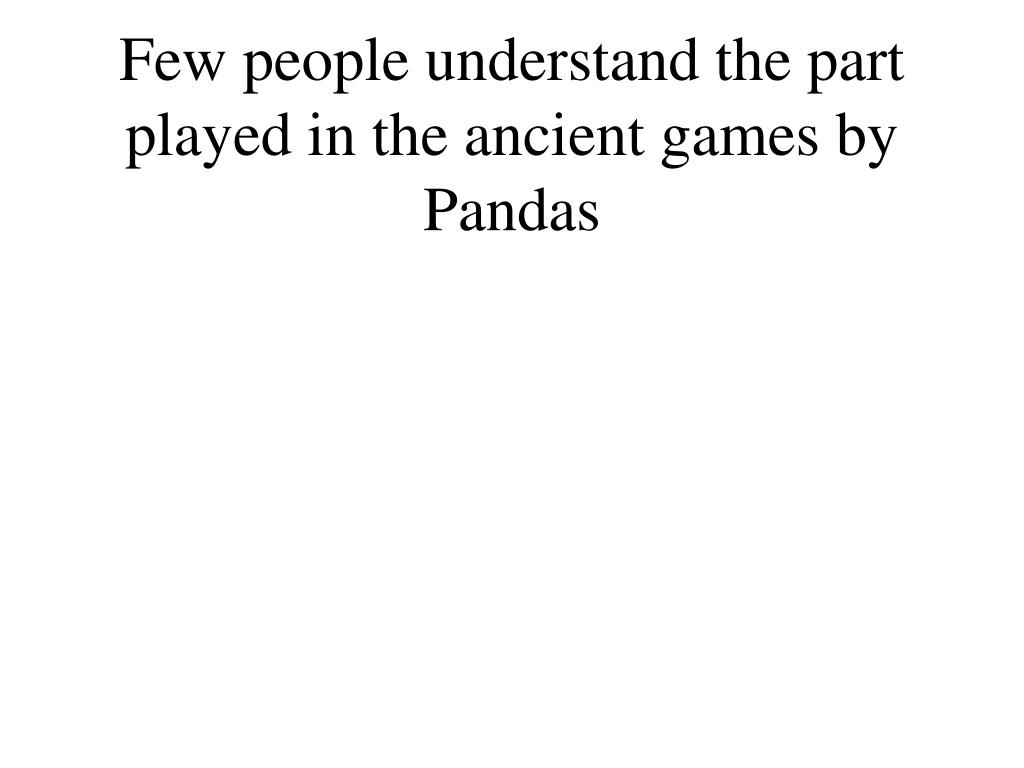 few people understand the part played in the ancient games by pandas l.