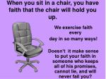 when you sit in a chair you have faith that the chair will hold you up