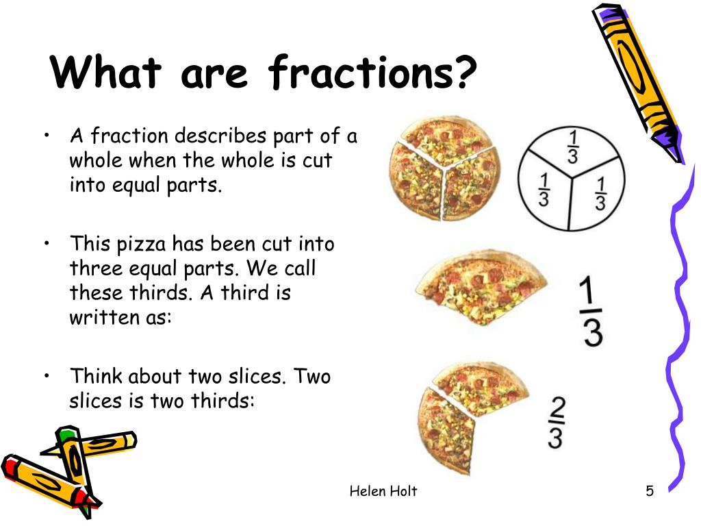 A fraction describes part of a whole when the whole is cut into equal parts.