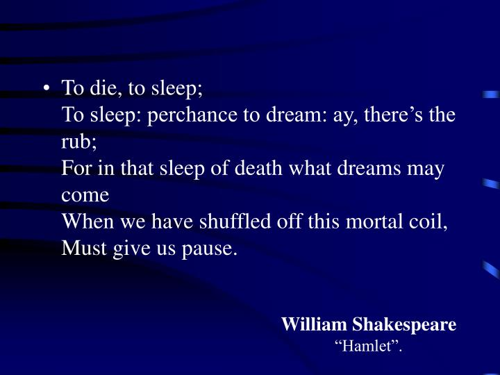 To die, to sleep;                                              To sleep: perchance to dream: ay, the...