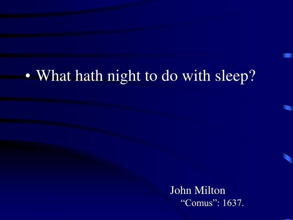 What hath night to do with sleep?