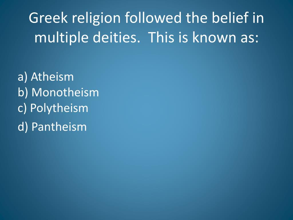 Greek religion followed the belief in multiple deities.  This is known as: