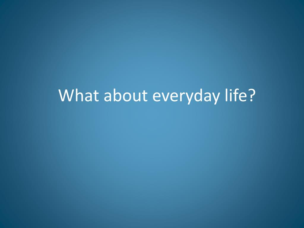 What about everyday life?