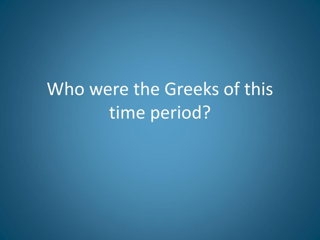 Who were the Greeks of this time period?