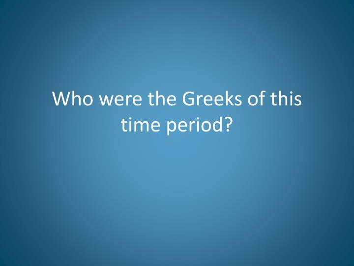 Who were the greeks of this time period