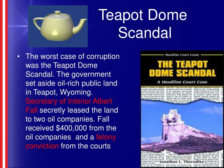 teapot domes essay Teapot dome scandal the teapot dome scandal was an oil bribery during president warren g harding's term the reference to the teapot comes from the teapot-shaped boulder that overlooks an oil field in wyoming in 1921, by executive order of president harding, control of naval oil reserves at teapot dome in wyoming and at elk hills, california was transferred from the navy department to.