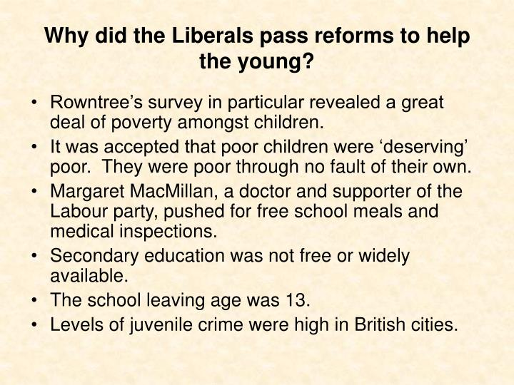 liberal reforms higher history Liberal government introduce social reforms in the early twentieth century in the late 19th century the british government practiced the principle of laissez-faire  laissez faire means the business market are free from tariffs, government subsidies and enforced monopoli.