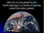 we live on the planet earth earth belongs to a family of planets called the solar system