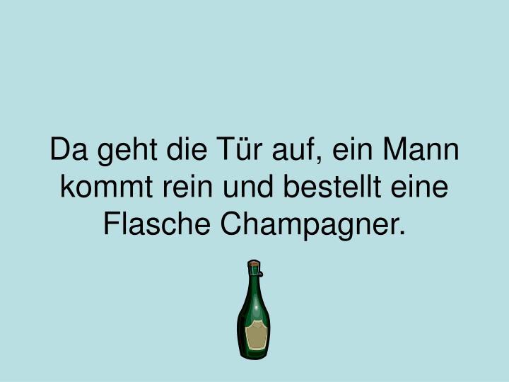 Da geht die t r auf ein mann kommt rein und bestellt eine flasche champagner