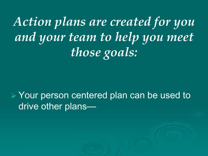 Action plans are created for you and your team to help you meet those goals: