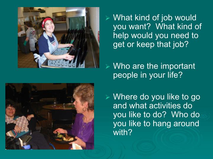 What kind of job would you want?  What kind of help would you need to get or keep that job?