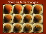 short er term changes