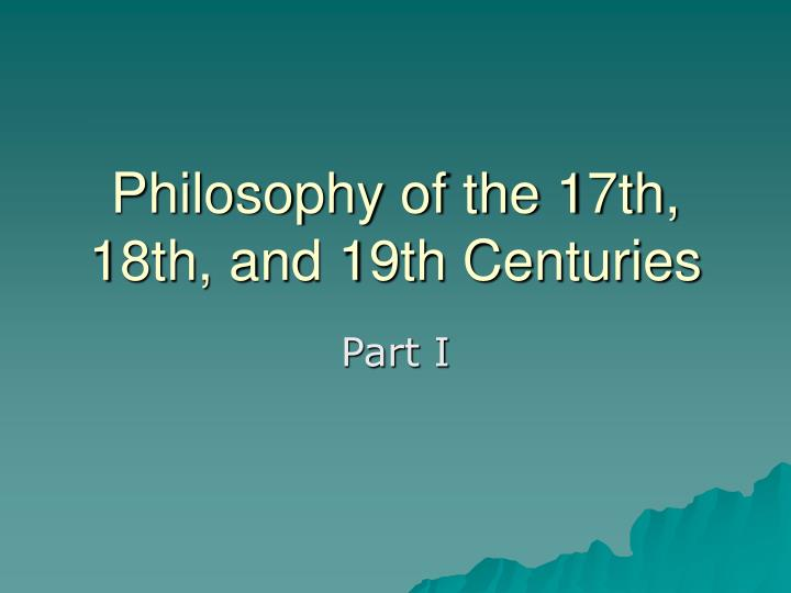 the philosophers of the 17th and 18th centuries Philosophy in the 17th- and 18th-centuries can be characterized by an increased concern with questions relating to epistemology, human subjectivity, and the foundations of natural science likewise, there arose a tradition in moral and political philosophy that sought to understand human behavior and the origins of states and institutions naturalistically.