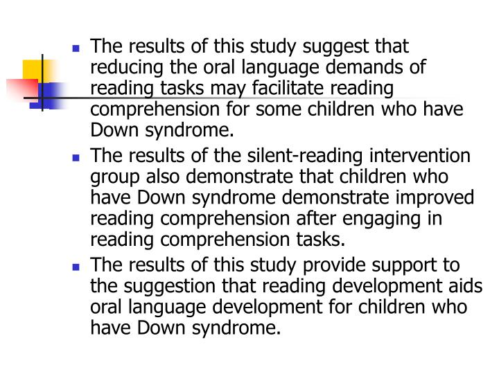 The results of this study suggest that reducing the oral language demands of reading tasks may facilitate reading comprehension for some children who have Down syndrome.