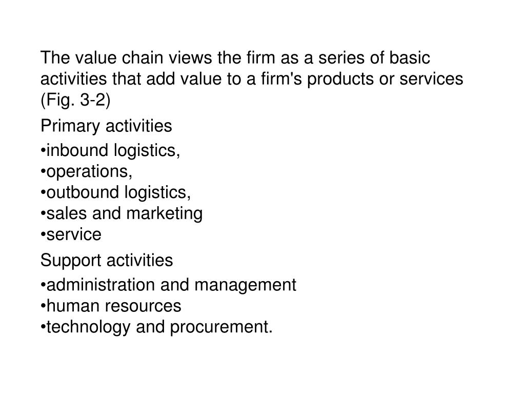 The value chain views the firm as a series of basic activities that add value to a firm's products or services (Fig. 3-2)