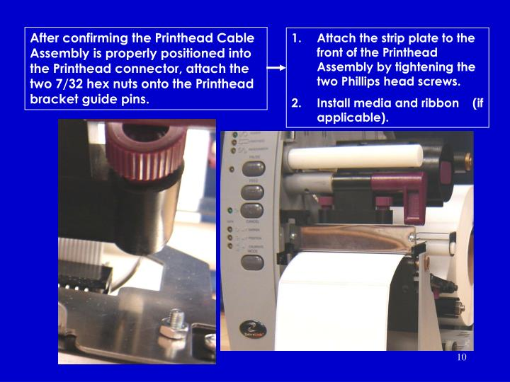 After confirming the Printhead Cable Assembly is properly positioned into the Printhead connector, attach the two 7/32 hex nuts onto the Printhead bracket guide pins.