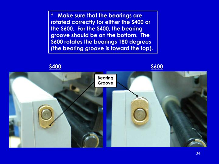 *Make sure that the bearings are rotated correctly for either the S400 or the S600.  For the S400, the bearing hole should be on top.  The S600 rotates the bearings 180 degrees (the bearing hole is toward the bottom).