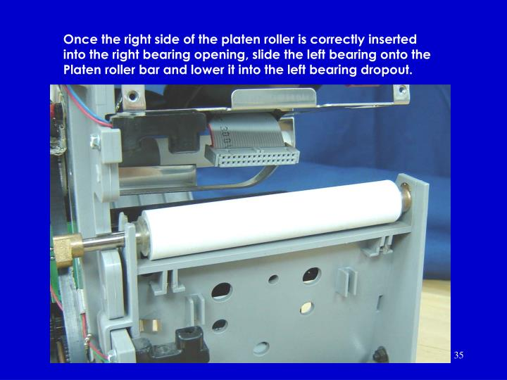 Once the right side of the platen roller is correctly inserted into the right bearing opening, slide the left bearing onto the Platen roller bar and lower it into the left bearing dropout.