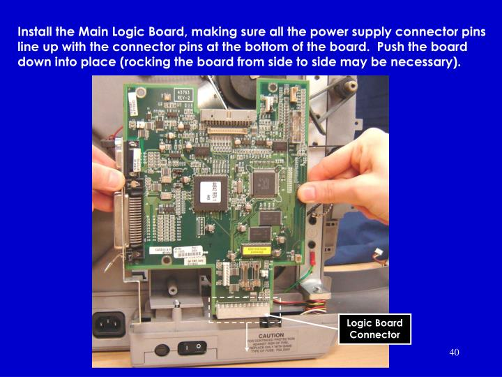 Install the Main Logic Board, making sure all the power supply connector pins line up with the connector pins at the bottom of the board.  Push the board down into place (rocking the board from side to side may be necessary).