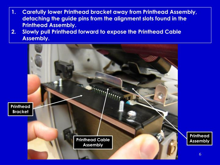 Carefully lower Printhead bracket away from Printhead Assembly, detaching the guide pins from the alignment slots found in the Printhead Assembly.
