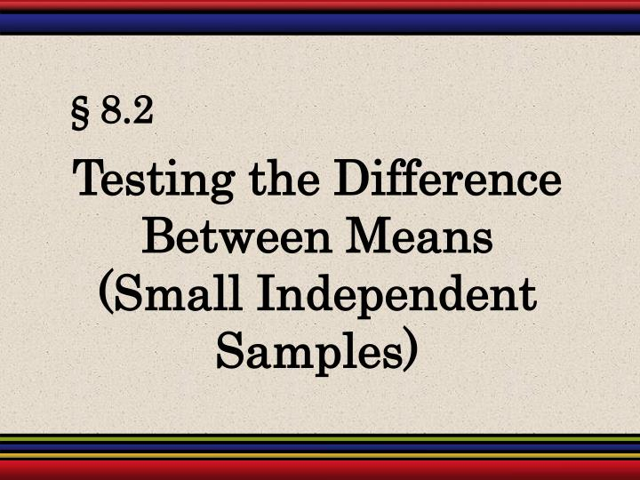 Testing the Difference Between Means       (Small Independent Samples)