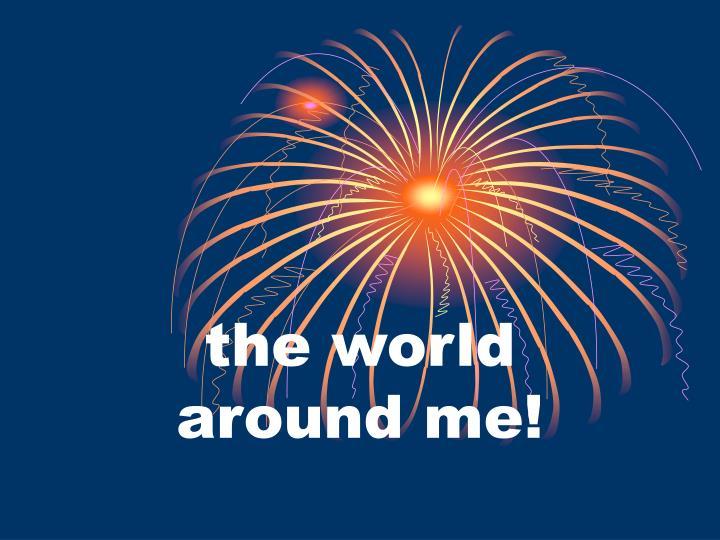 the world around me!