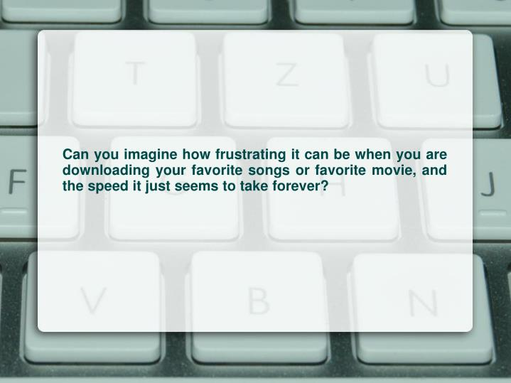 Can you imagine how frustrating it can be when you are downloading your favorite songs or favorite m...