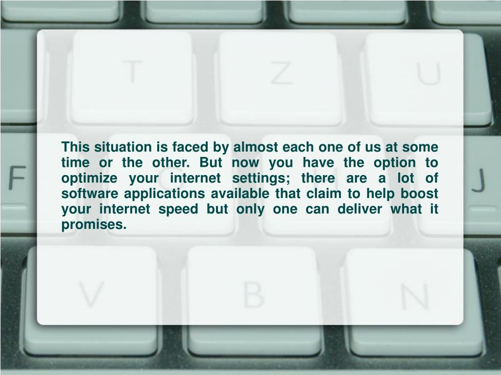 This situation is faced by almost each one of us at some time or the other. But now you have the option to optimize your internet settings; there are a lot of software applications available that claim to help boost your internet speed but only one can deliver what it promises.