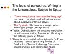the focus of our course writing in the unconscious subject in space