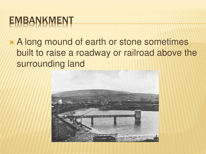 A long mound of earth or stone sometimes built to raise a roadway or railroad above the surrounding land