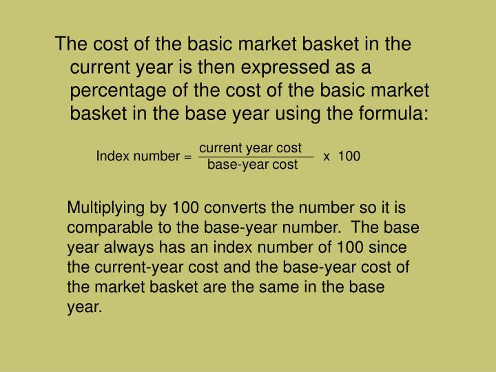 The cost of the basic market basket in the current year is then expressed as a percentage of the cost of the basic market basket in the base year using the formula: