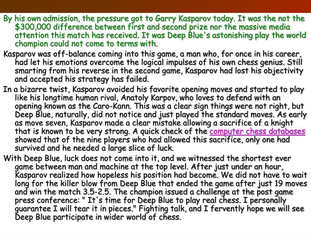By his own admission, the pressure got to Garry Kasparov today. It was the not the $300,000 difference between first and second prize nor the massive media attention this match has received. It was Deep Blue's astonishing play the world champion could not come to terms with.