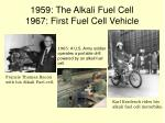 1959 the alkali fuel cell 1967 first fuel cell vehicle