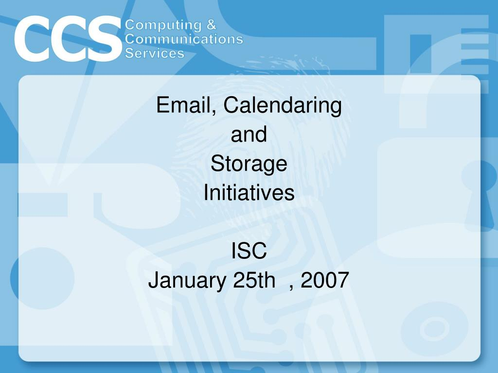 email calendaring and storage initiatives isc january 25th 2007 l.