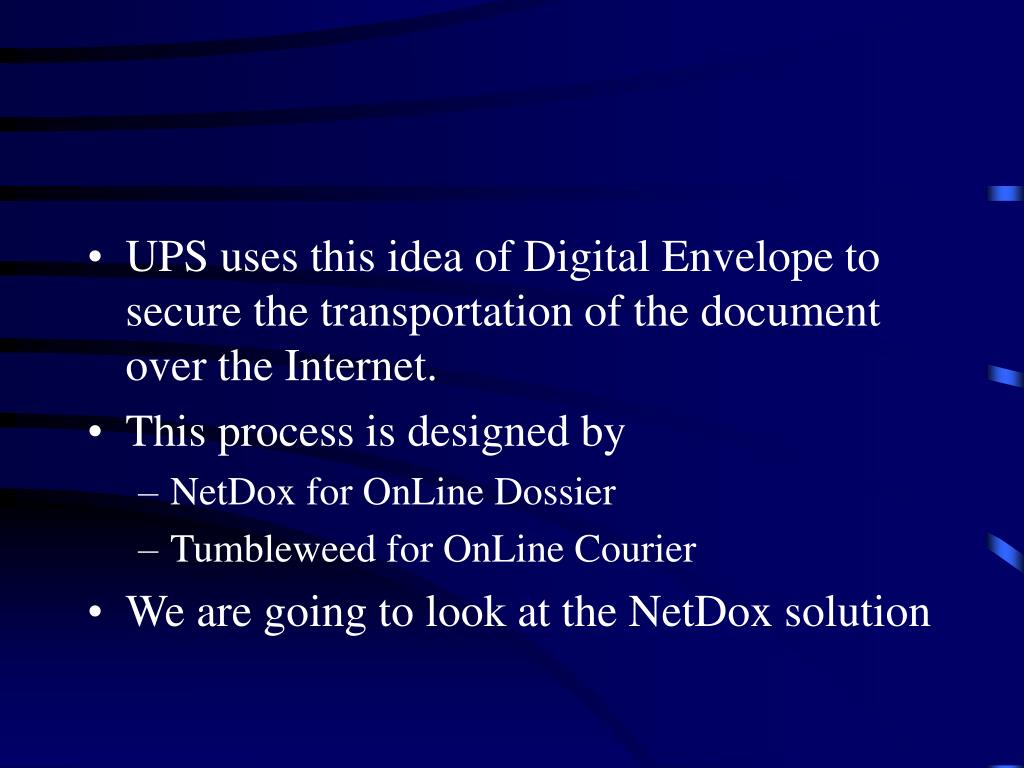 UPS uses this idea of Digital Envelope to secure the transportation of the document over the Internet.