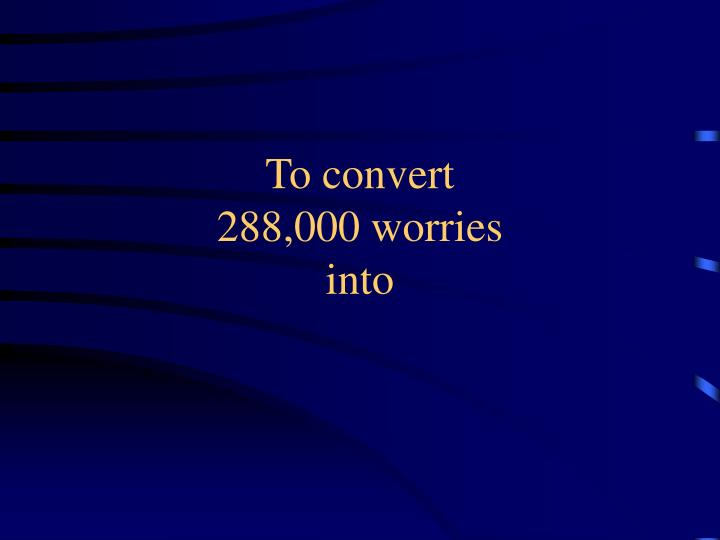 To convert 288 000 worries into