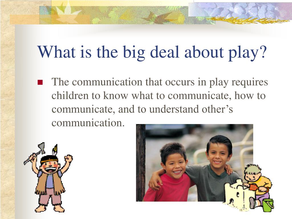 What is the big deal about play?