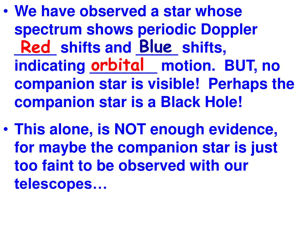 We have observed a star whose spectrum shows periodic Doppler _____ shifts and _____ shifts, indicating ________ motion.  BUT, no companion star is visible!  Perhaps the companion star is a Black Hole!