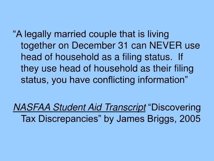 """A legally married couple that is living together on December 31 can NEVER use head of household as a filing status.  If they use head of household as their filing status, you have conflicting information"""