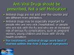 anti viral drugs should be prescribed not a self medication
